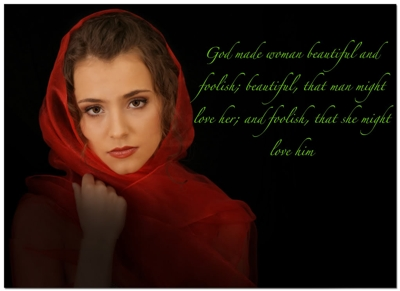 God made woman beautiful and foolish; beautiful, that man might love her, and foolish, that she might love him.:)  True?
