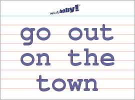 Vocabulary Word: go out on the town