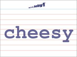 Vocabulary Word: cheesy
