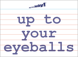 Vocabulary Word: up to your eyeballs