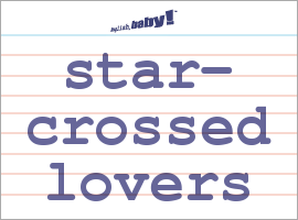 Vocabulary Word: star-crossed lovers