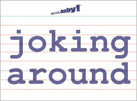 Vocabulary Word: joking around