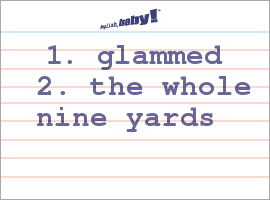 Vocabulary Word: 1. glammed  2. the whole nine yards