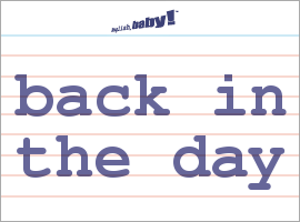 Vocabulary Word: back in the day