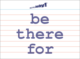 Vocabulary Word: be there for