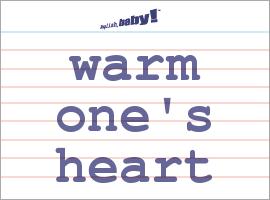 Vocabulary Word: warm one's heart