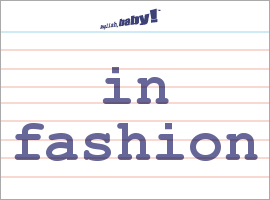 Vocabulary Word: in fashion