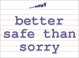 Vocabulary Word: better safe than sorry