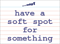 Vocabulary Word: have-a-soft-spot-for-something